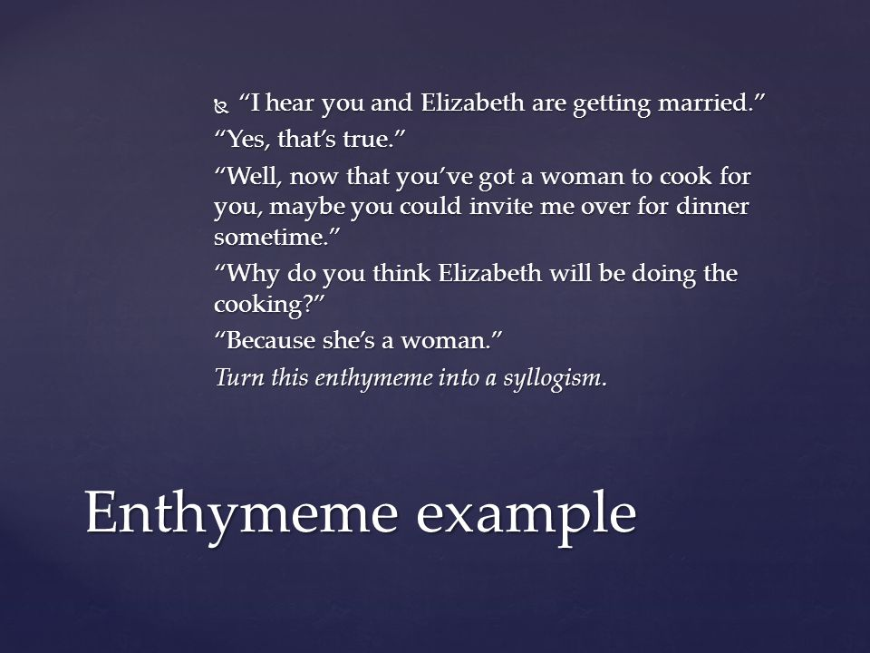  I hear you and Elizabeth are getting married. Yes, that's true. Well, now that you've got a woman to cook for you, maybe you could invite me over for dinner sometime. Why do you think Elizabeth will be doing the cooking Because she's a woman. Turn this enthymeme into a syllogism.
