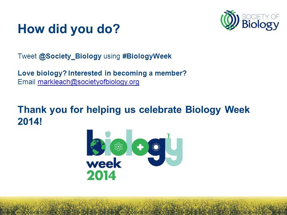 How did you do? Tweet @Society_Biology using #BiologyWeek Love biology? Interested in becoming a member? Email markleach@societyofbiology.orgmarkleach