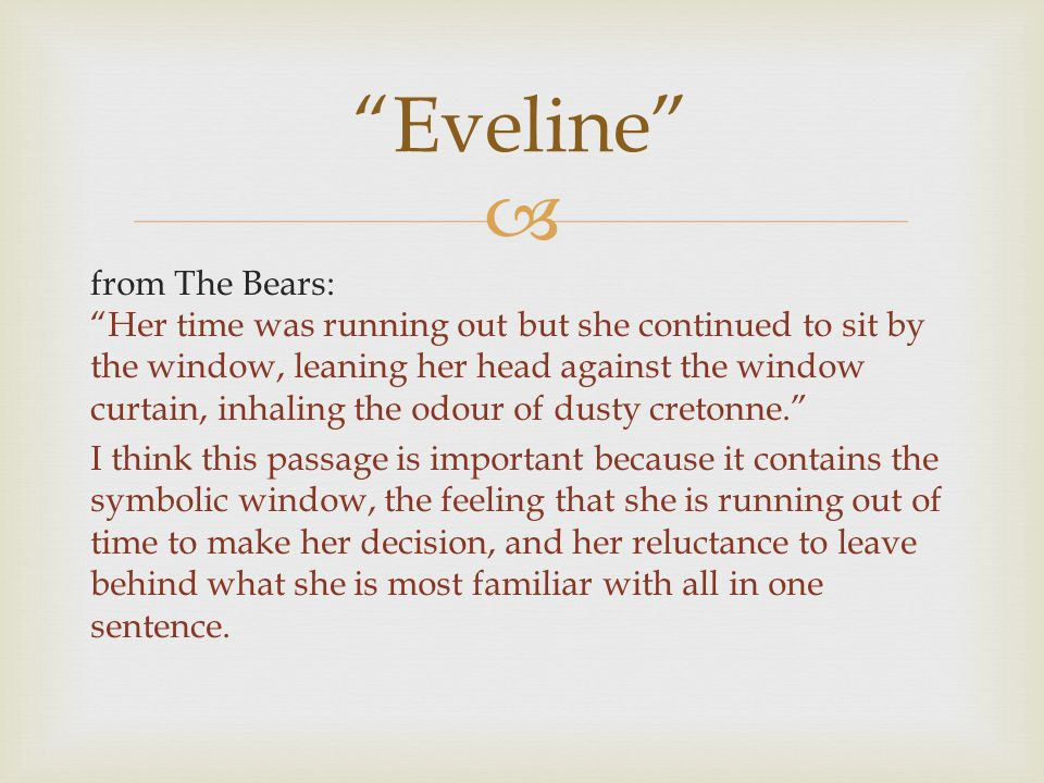  from The Bears: Her time was running out but she continued to sit by the window, leaning her head against the window curtain, inhaling the odour of dusty cretonne. I think this passage is important because it contains the symbolic window, the feeling that she is running out of time to make her decision, and her reluctance to leave behind what she is most familiar with all in one sentence.