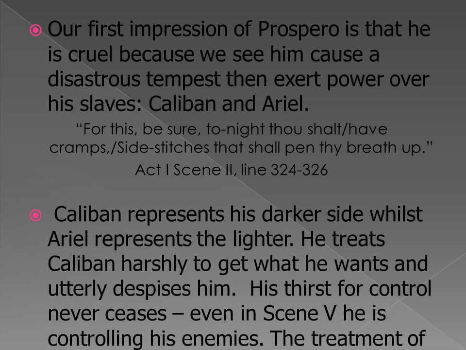  An example of Prospero's darker traits is the fact he contradicted himself when he usurped Caliban of his position as ruler of the isle.