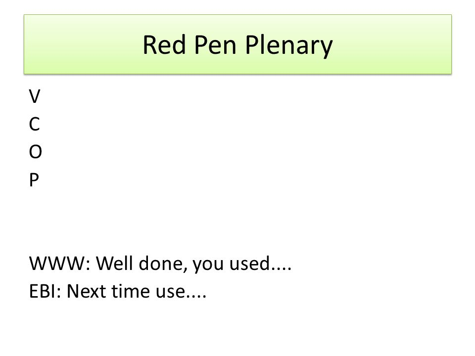 Red Pen Plenary V C O P WWW: Well done, you used.... EBI: Next time use....