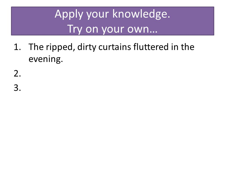 Apply your knowledge. Try on your own… 1.The ripped, dirty curtains fluttered in the evening. 2. 3.