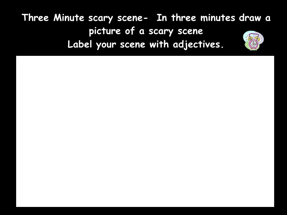 Three Minute scary scene- In three minutes draw a picture of a scary scene Label your scene with adjectives.