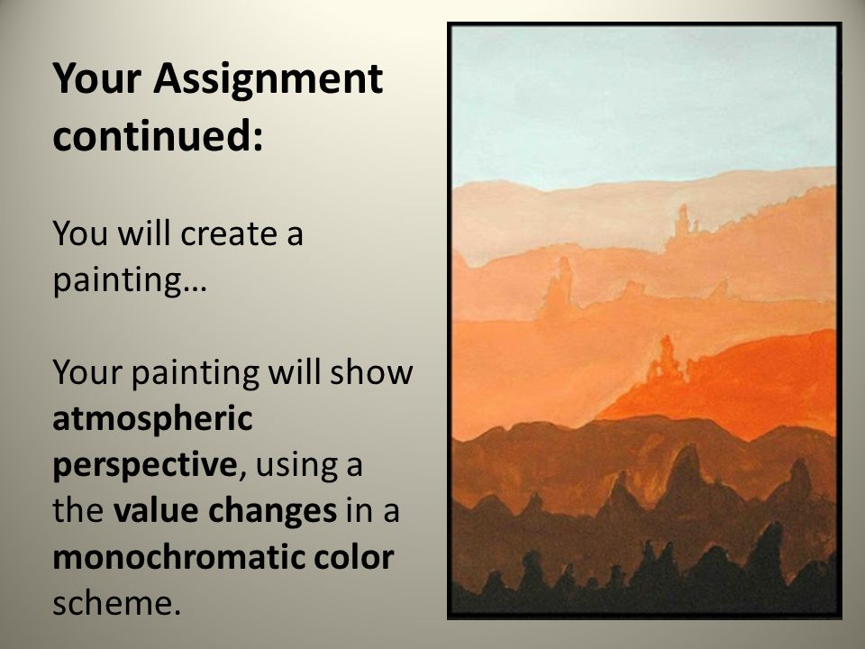 Your Assignment continued: You will create a painting… Your painting will show atmospheric perspective, using a the value changes in a monochromatic color scheme.