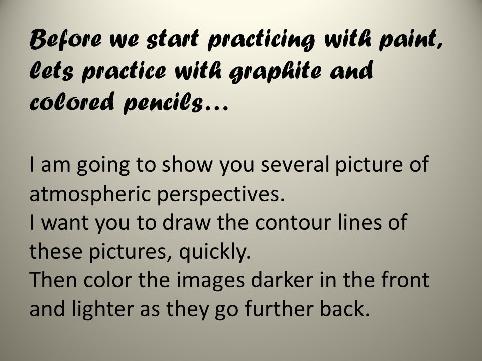 Before we start practicing with paint, lets practice with graphite and colored pencils… I am going to show you several picture of atmospheric perspectives.