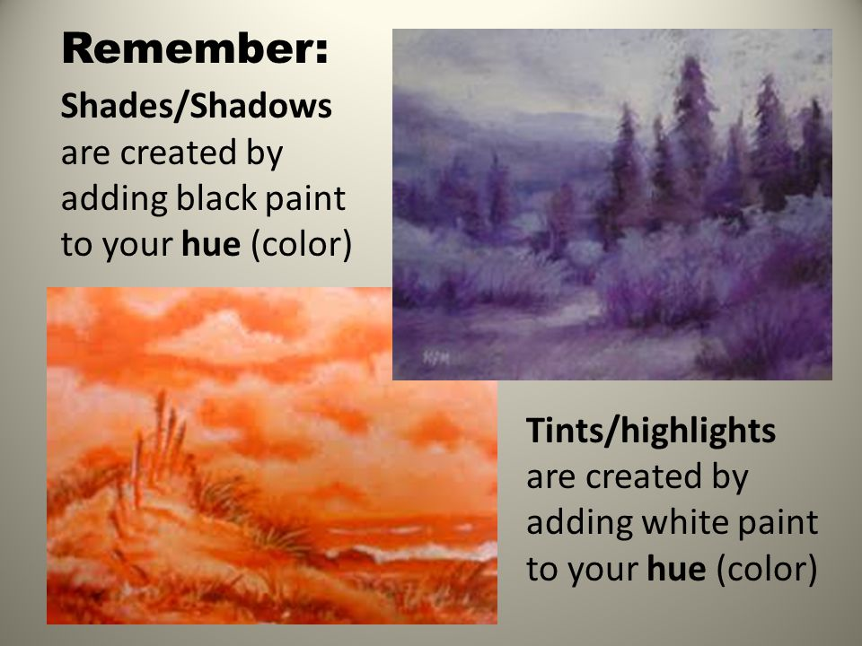 Remember: Shades/Shadows are created by adding black paint to your hue (color) Tints/highlights are created by adding white paint to your hue (color)