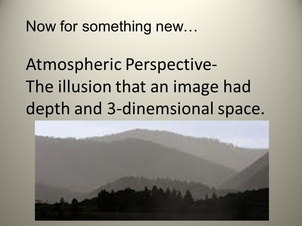 Now for something new… Atmospheric Perspective- The illusion that an image had depth and 3-dinemsional space.