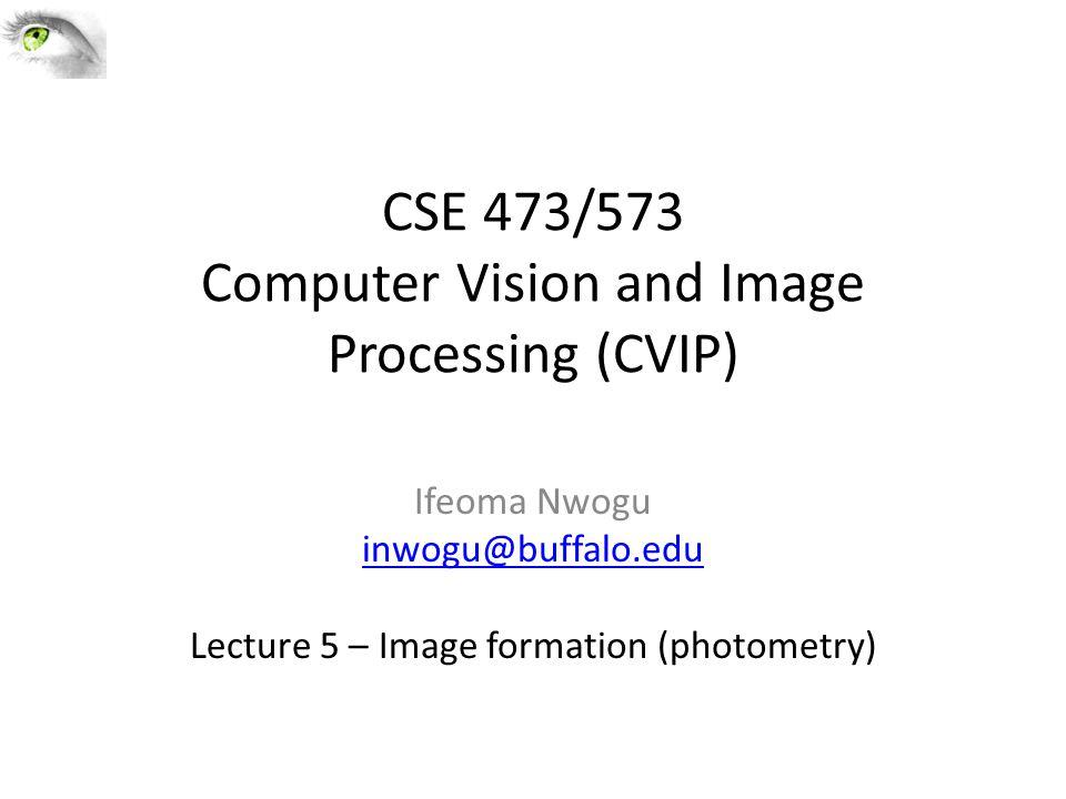 CSE 473/573 Computer Vision and Image Processing (CVIP) Ifeoma Nwogu inwogu@buffalo.edu Lecture 5 – Image formation (photometry)