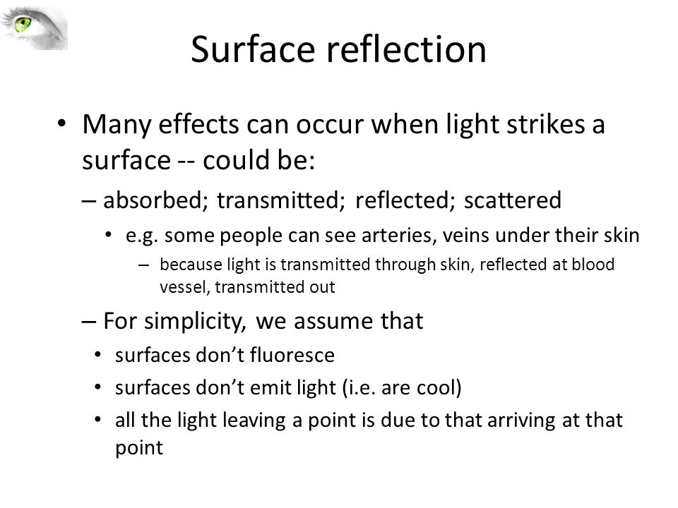 Surface reflection Many effects can occur when light strikes a surface -- could be: – absorbed; transmitted; reflected; scattered e.g. some people can