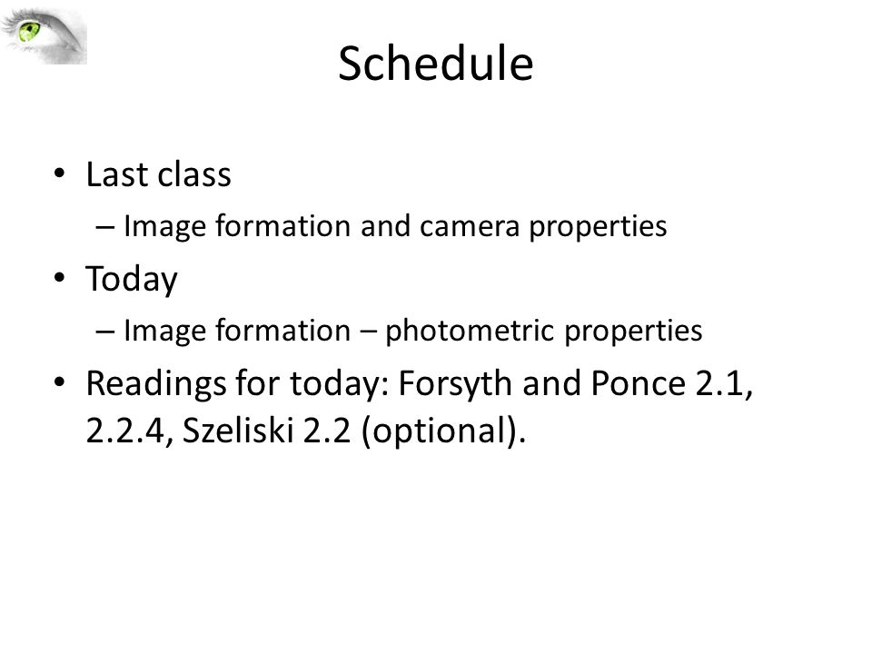 Schedule Last class – Image formation and camera properties Today – Image formation – photometric properties Readings for today: Forsyth and Ponce 2.1, 2.2.4, Szeliski 2.2 (optional).