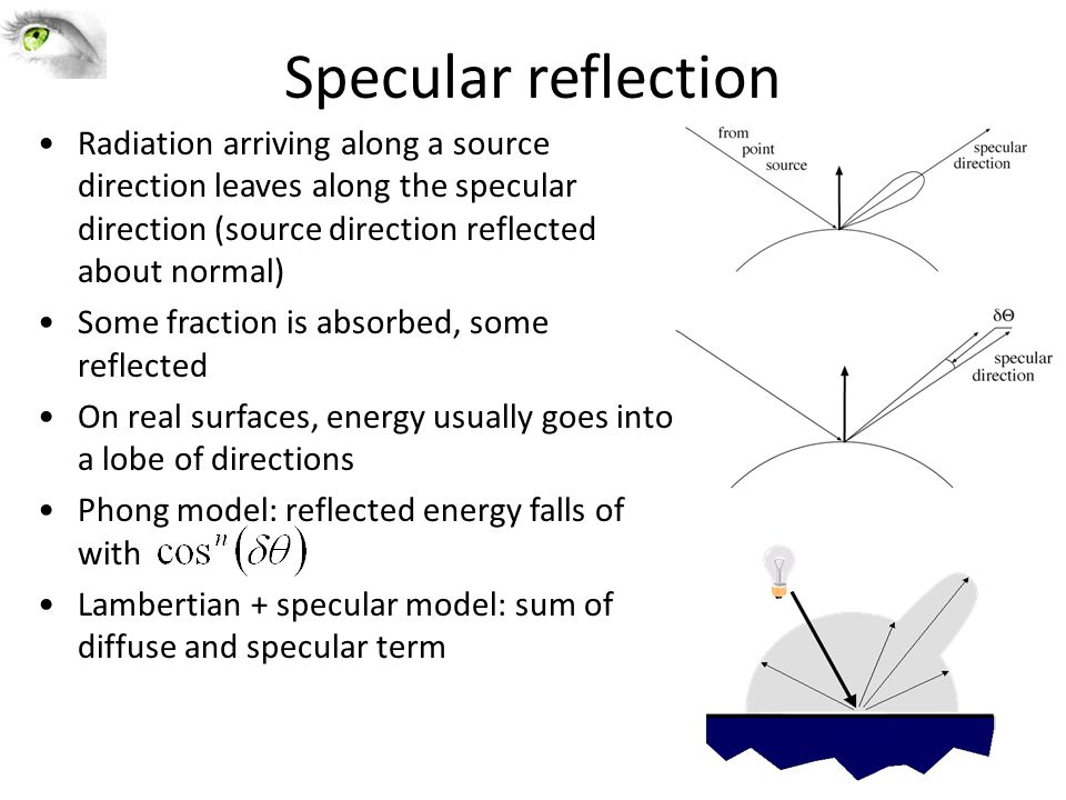 Specular reflection Radiation arriving along a source direction leaves along the specular direction (source direction reflected about normal) Some fraction is absorbed, some reflected On real surfaces, energy usually goes into a lobe of directions Phong model: reflected energy falls of with Lambertian + specular model: sum of diffuse and specular term