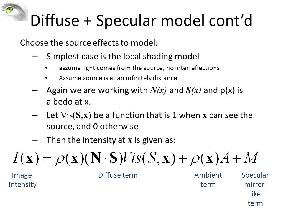 Diffuse + Specular model cont'd Choose the source effects to model: – Simplest case is the local shading model assume light comes from the source, no interreflections Assume source is at an infinitely distance – Again we are working with N(x) and S(x) and p(x) is albedo at x.