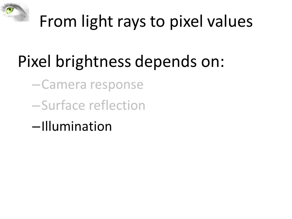 From light rays to pixel values Pixel brightness depends on: – Camera response – Surface reflection – Illumination