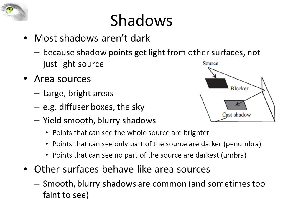 Shadows Most shadows aren't dark – because shadow points get light from other surfaces, not just light source Area sources – Large, bright areas – e.g.