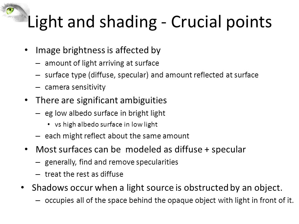 Light and shading - Crucial points Image brightness is affected by – amount of light arriving at surface – surface type (diffuse, specular) and amount reflected at surface – camera sensitivity There are significant ambiguities – eg low albedo surface in bright light vs high albedo surface in low light – each might reflect about the same amount Most surfaces can be modeled as diffuse + specular – generally, find and remove specularities – treat the rest as diffuse Shadows occur when a light source is obstructed by an object.