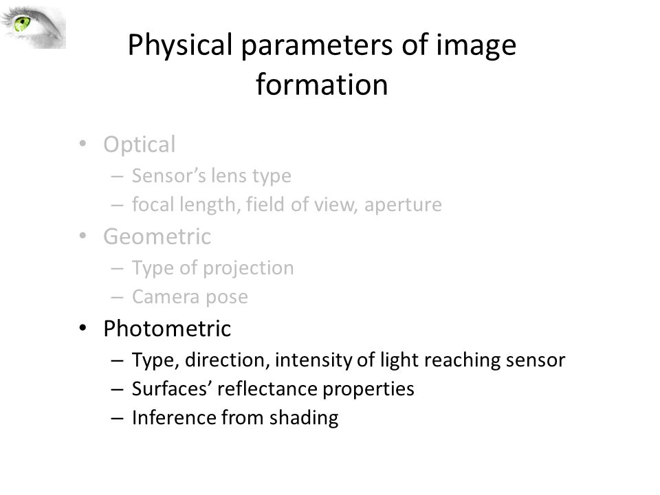 Physical parameters of image formation Optical – Sensor's lens type – focal length, field of view, aperture Geometric – Type of projection – Camera pose Photometric – Type, direction, intensity of light reaching sensor – Surfaces' reflectance properties – Inference from shading