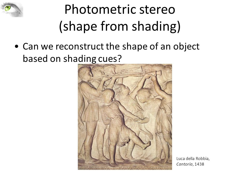 Photometric stereo (shape from shading) Can we reconstruct the shape of an object based on shading cues? Luca della Robbia, Cantoria, 1438