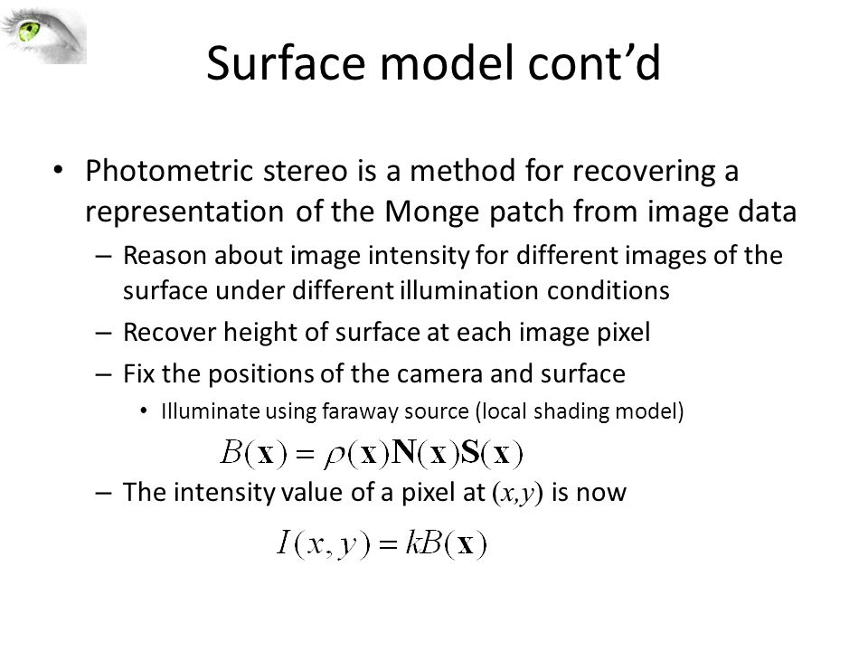Surface model cont'd Photometric stereo is a method for recovering a representation of the Monge patch from image data – Reason about image intensity
