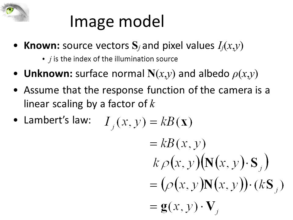 Image model Known: source vectors S j and pixel values I j (x,y) j is the index of the illumination source Unknown: surface normal N(x,y) and albedo ρ(x,y) Assume that the response function of the camera is a linear scaling by a factor of k Lambert's law: