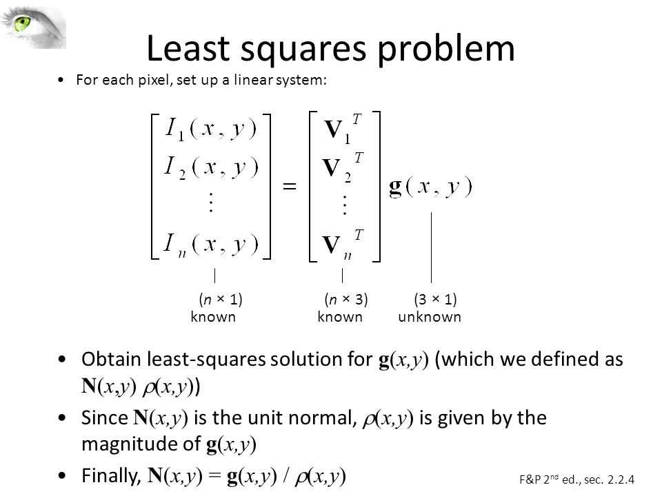 Least squares problem Obtain least-squares solution for g(x,y) (which we defined as N(x,y)  (x,y) ) Since N(x,y) is the unit normal,  (x,y) is given by the magnitude of g(x,y) Finally, N(x,y) = g(x,y) /  (x,y) (n × 1) known unknown (n × 3)(3 × 1) For each pixel, set up a linear system: F&P 2 nd ed., sec.