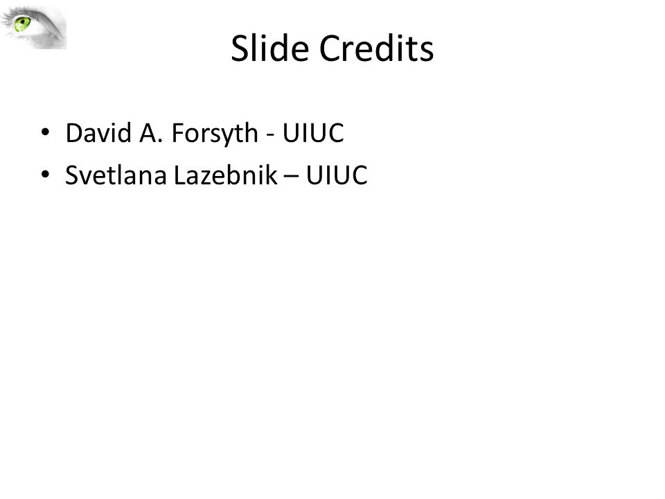 Slide Credits David A. Forsyth - UIUC Svetlana Lazebnik – UIUC