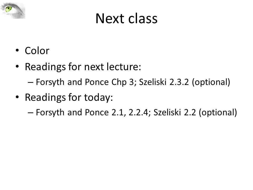 Next class Color Readings for next lecture: – Forsyth and Ponce Chp 3; Szeliski 2.3.2 (optional) Readings for today: – Forsyth and Ponce 2.1, 2.2.4; Szeliski 2.2 (optional)