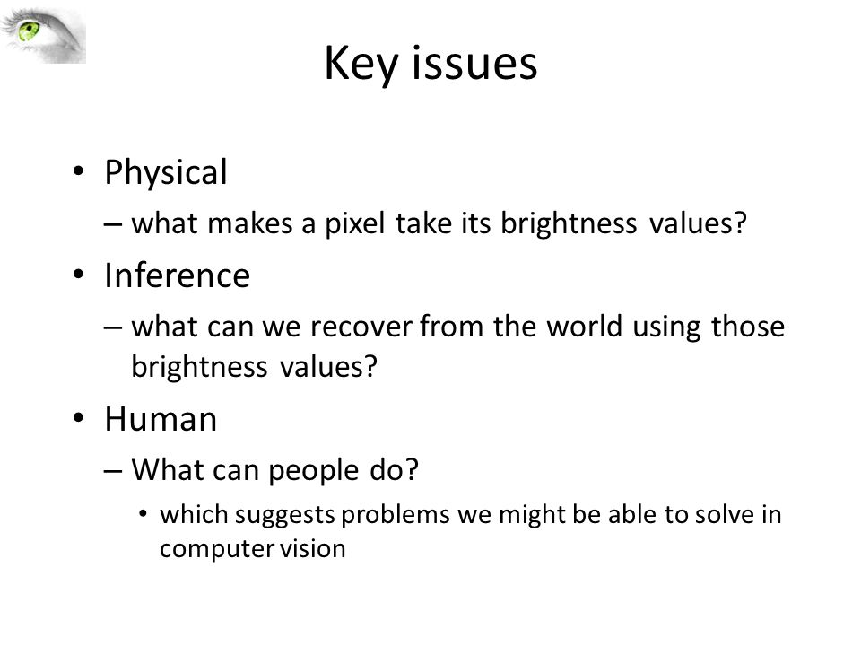 Key issues Physical – what makes a pixel take its brightness values? Inference – what can we recover from the world using those brightness values? Hum