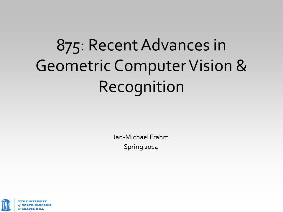 875: Recent Advances in Geometric Computer Vision & Recognition Jan-Michael Frahm Spring 2014