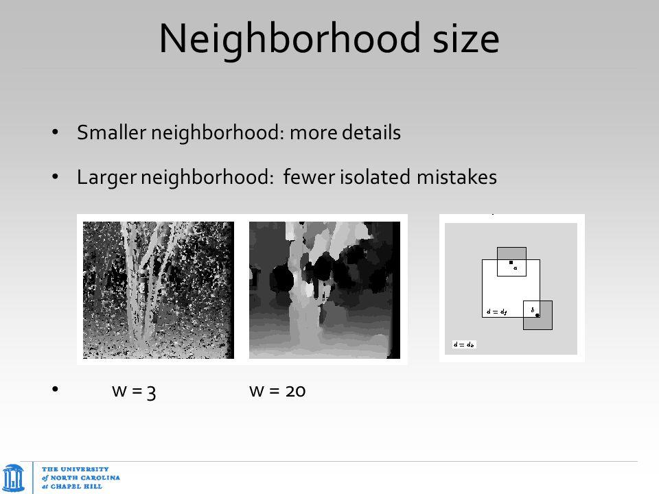 Neighborhood size Smaller neighborhood: more details Larger neighborhood: fewer isolated mistakes w = 3w = 20 slide: R. Szeliski