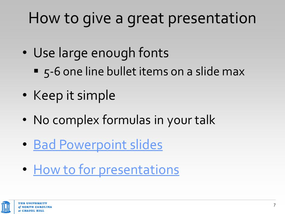 How to give a great presentation Use large enough fonts  5-6 one line bullet items on a slide max Keep it simple No complex formulas in your talk Bad