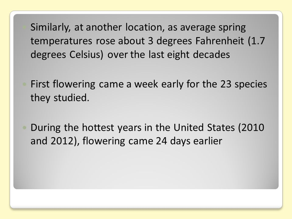 Similarly, at another location, as average spring temperatures rose about 3 degrees Fahrenheit (1.7 degrees Celsius) over the last eight decades First flowering came a week early for the 23 species they studied.