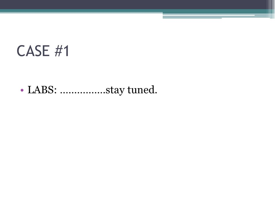 CASE #1 LABS: …………….stay tuned.