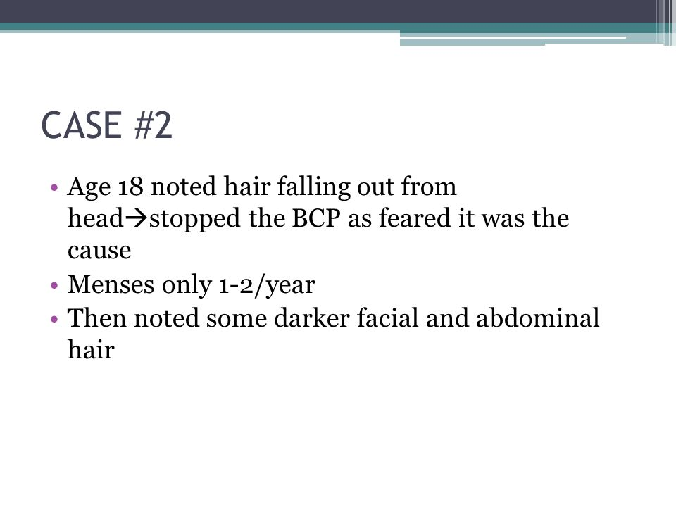 CASE #2 Age 18 noted hair falling out from head  stopped the BCP as feared it was the cause Menses only 1-2/year Then noted some darker facial and abdominal hair