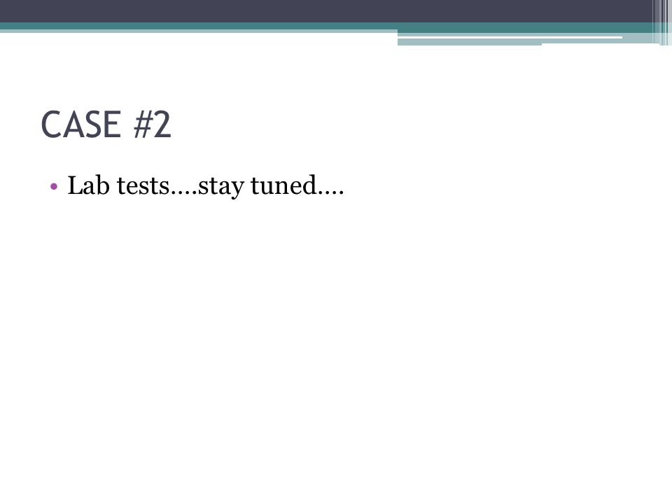 CASE #2 Lab tests….stay tuned….