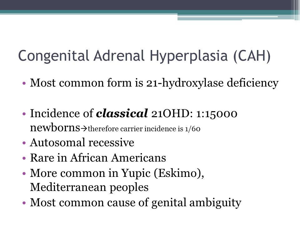 Congenital Adrenal Hyperplasia (CAH) Most common form is 21-hydroxylase deficiency Incidence of classical 21OHD: 1:15000 newborns  therefore carrier incidence is 1/60 Autosomal recessive Rare in African Americans More common in Yupic (Eskimo), Mediterranean peoples Most common cause of genital ambiguity