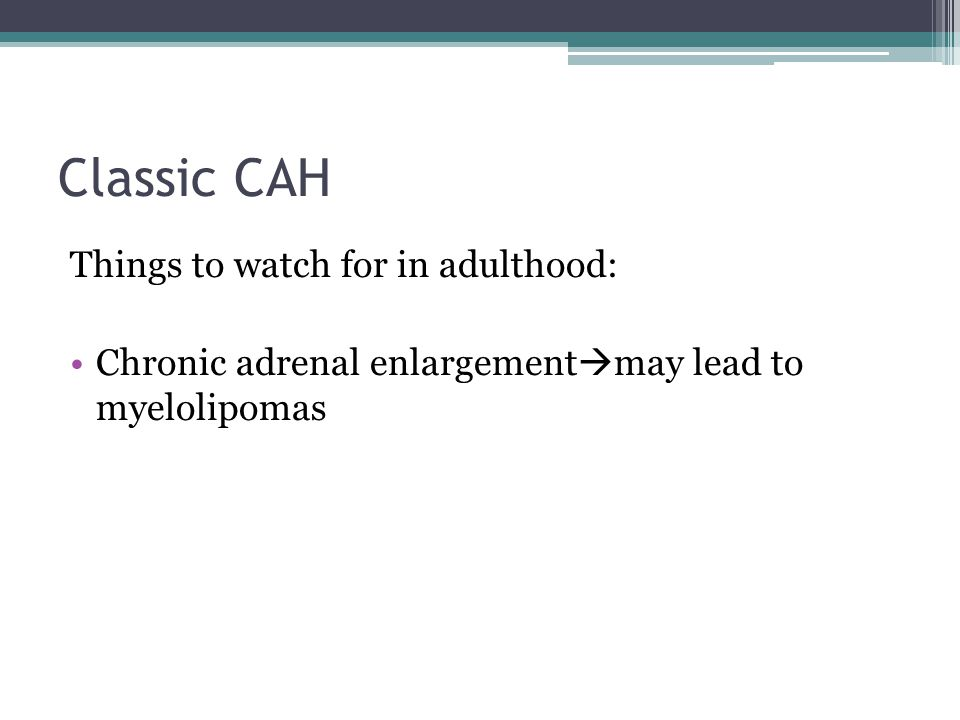 Classic CAH Things to watch for in adulthood: Chronic adrenal enlargement  may lead to myelolipomas