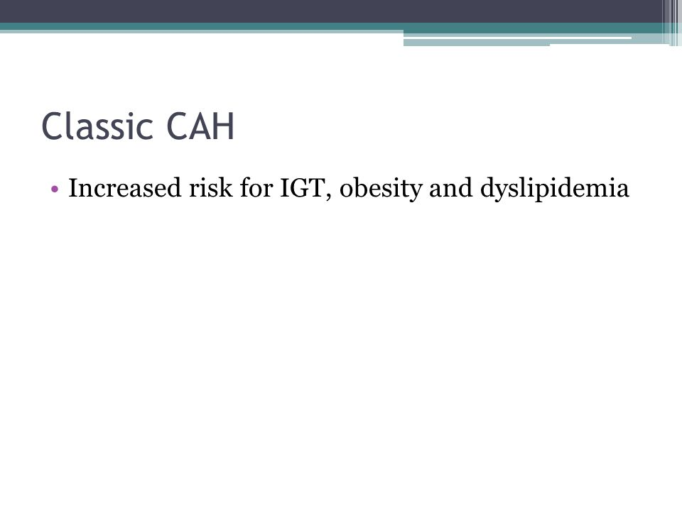Classic CAH Increased risk for IGT, obesity and dyslipidemia