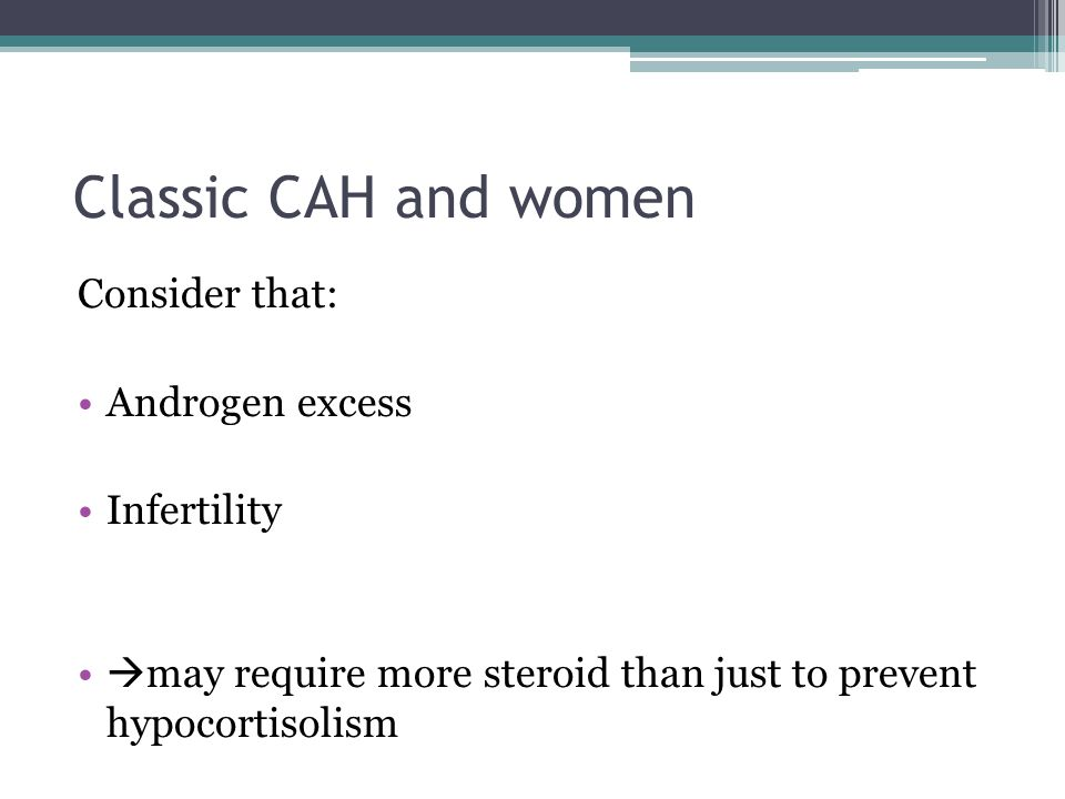 Classic CAH and women Consider that: Androgen excess Infertility  may require more steroid than just to prevent hypocortisolism