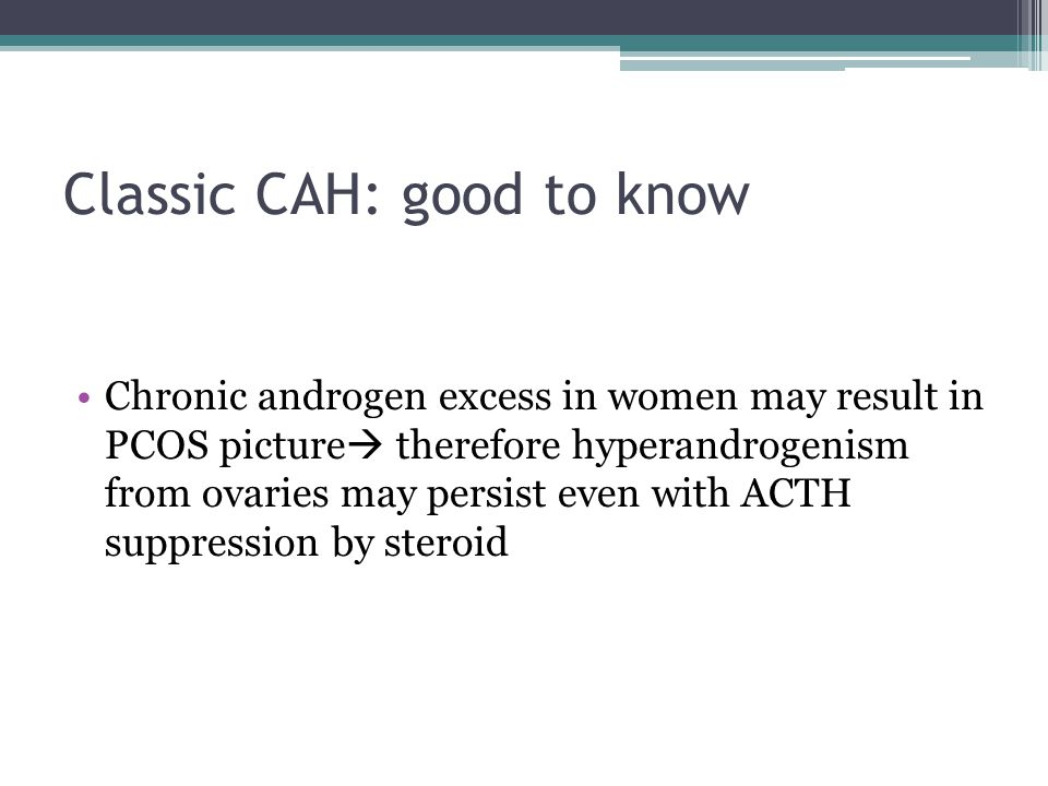 Classic CAH: good to know Chronic androgen excess in women may result in PCOS picture  therefore hyperandrogenism from ovaries may persist even with ACTH suppression by steroid