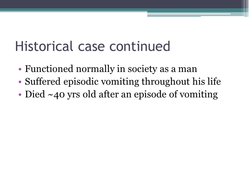 Historical case continued Functioned normally in society as a man Suffered episodic vomiting throughout his life Died ~40 yrs old after an episode of vomiting