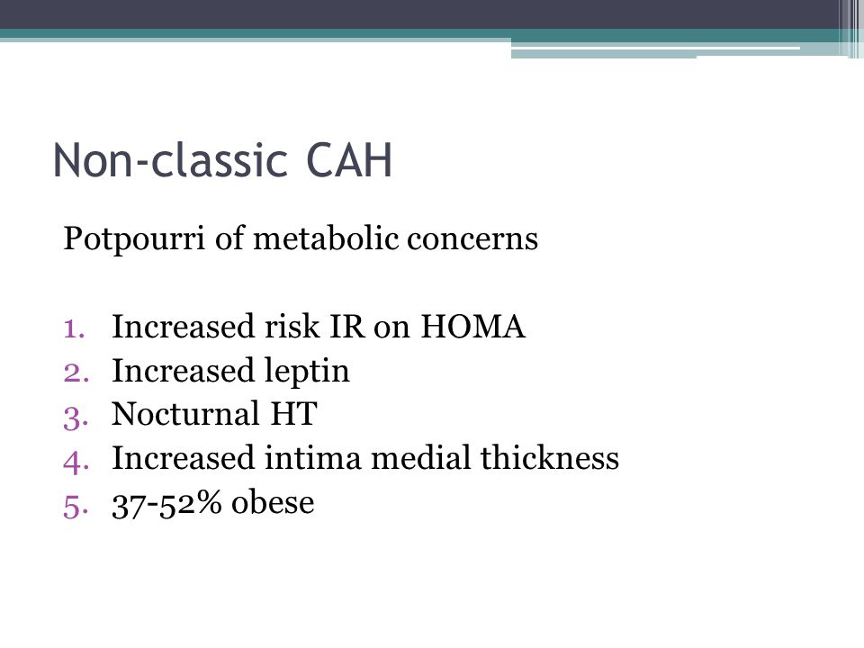 Non-classic CAH Potpourri of metabolic concerns 1.Increased risk IR on HOMA 2.Increased leptin 3.Nocturnal HT 4.Increased intima medial thickness 5.37-52% obese
