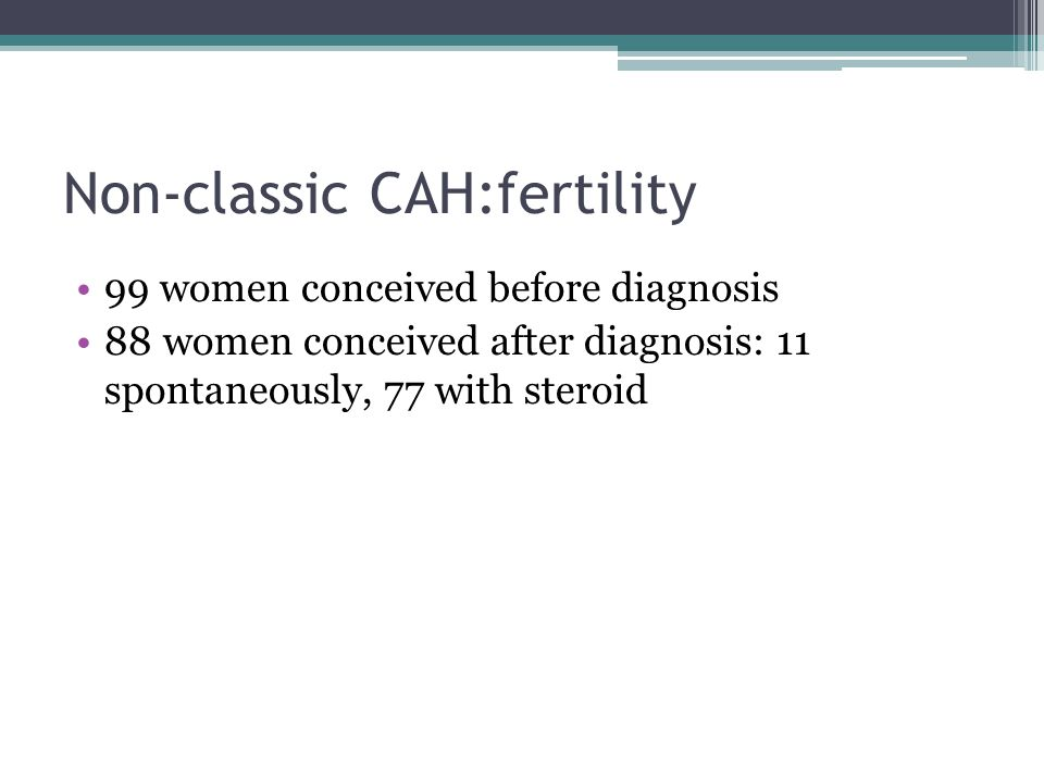 Non-classic CAH:fertility 99 women conceived before diagnosis 88 women conceived after diagnosis: 11 spontaneously, 77 with steroid