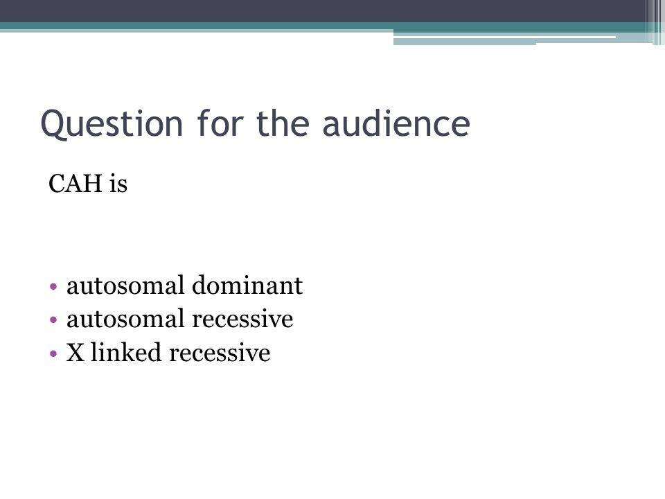 Question for the audience CAH is autosomal dominant autosomal recessive X linked recessive