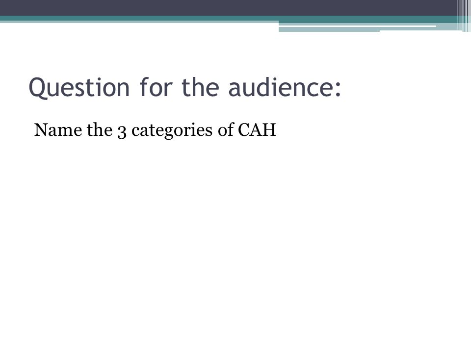 Question for the audience: Name the 3 categories of CAH