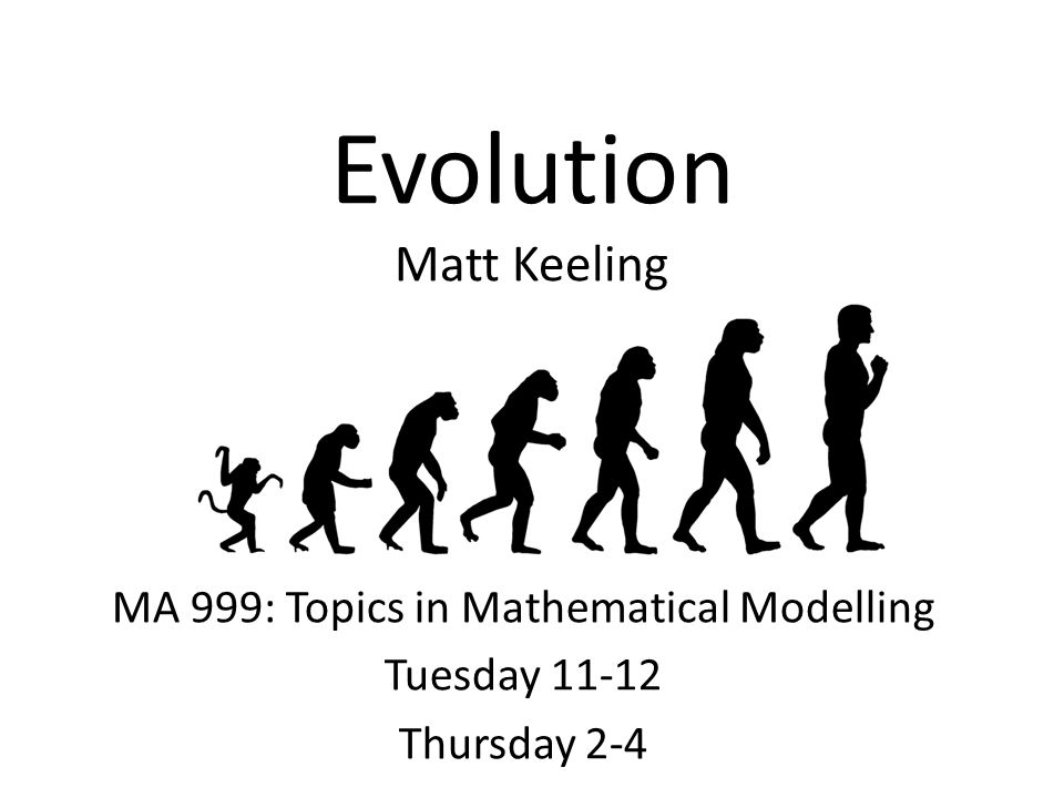 Evolution Matt Keeling MA 999: Topics in Mathematical Modelling Tuesday 11-12 Thursday 2-4