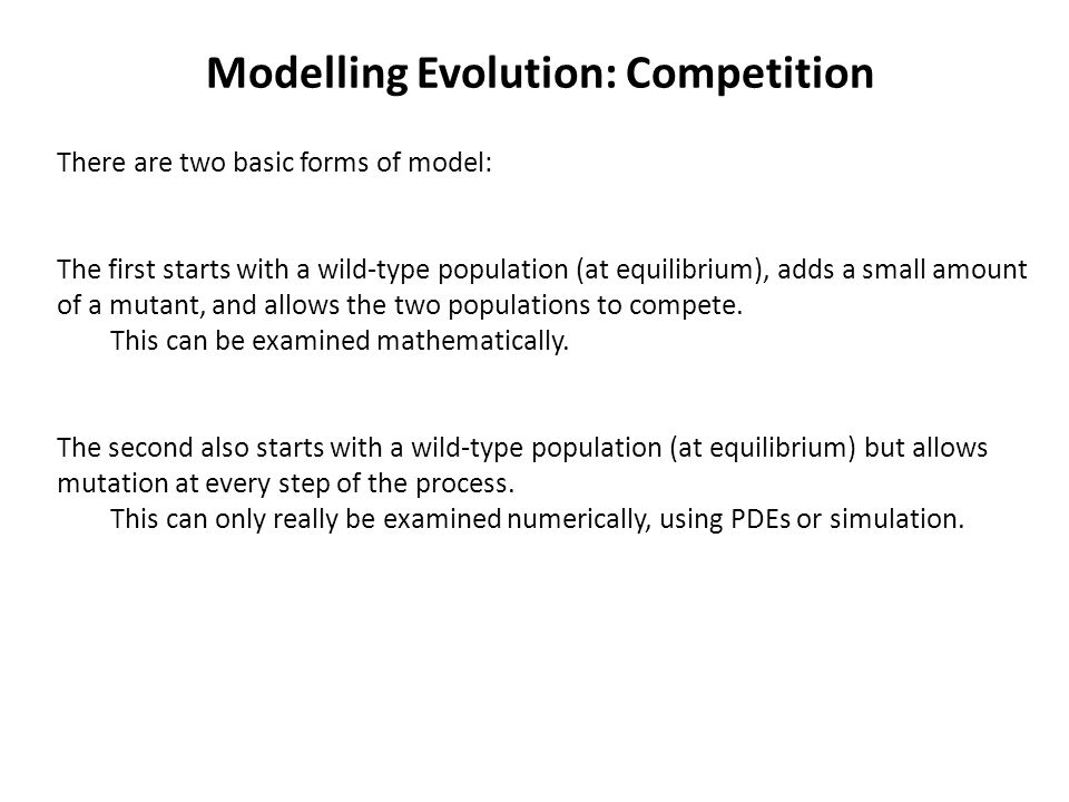 Modelling Evolution: Competition There are two basic forms of model: The first starts with a wild-type population (at equilibrium), adds a small amount of a mutant, and allows the two populations to compete.