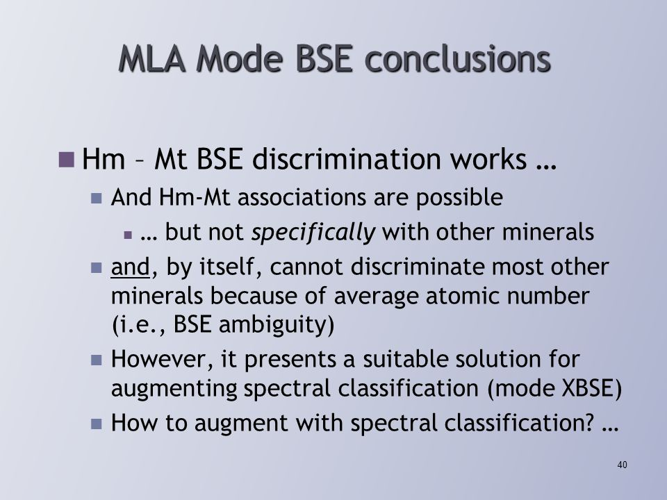 MLA Mode BSE conclusions Hm – Mt BSE discrimination works … And Hm-Mt associations are possible … but not specifically with other minerals and, by itself, cannot discriminate most other minerals because of average atomic number (i.e., BSE ambiguity) However, it presents a suitable solution for augmenting spectral classification (mode XBSE) How to augment with spectral classification.