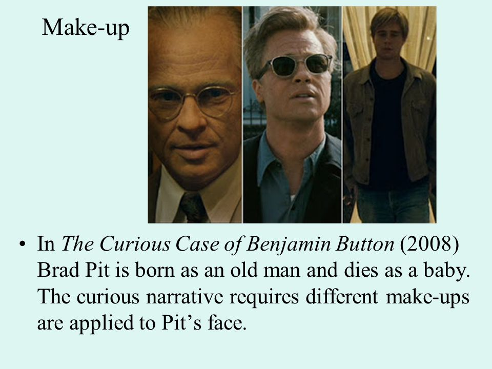 Make-up In The Curious Case of Benjamin Button (2008) Brad Pit is born as an old man and dies as a baby.