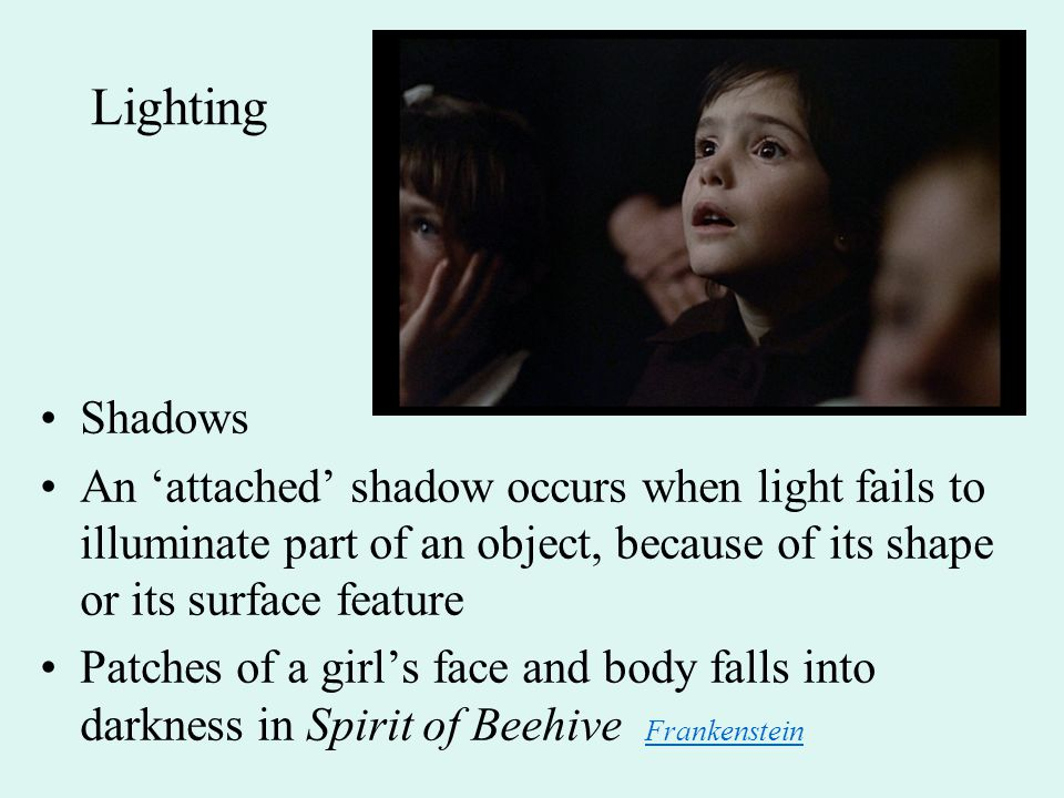 Lighting Shadows An 'attached' shadow occurs when light fails to illuminate part of an object, because of its shape or its surface feature Patches of a girl's face and body falls into darkness in Spirit of Beehive Frankenstein Frankenstein