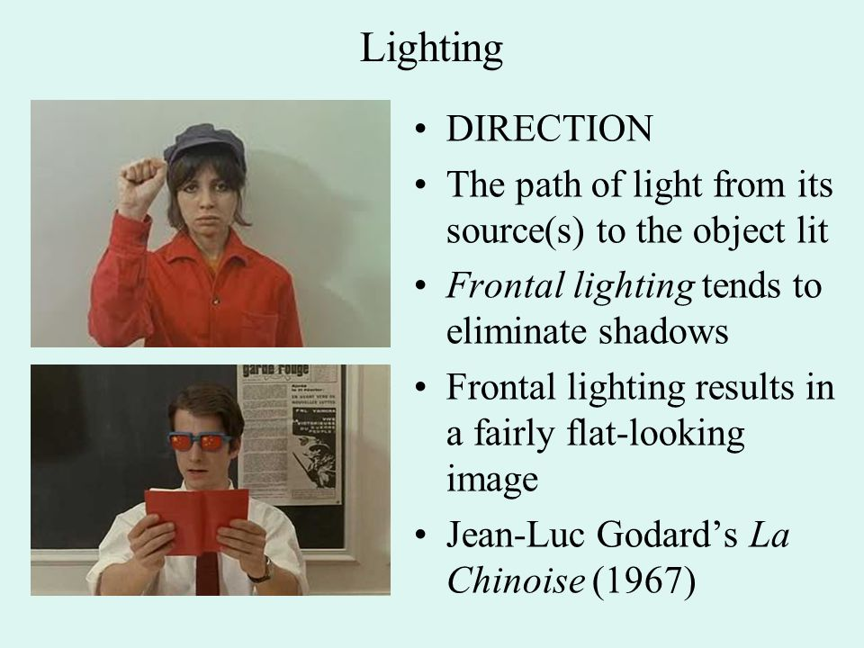 Lighting DIRECTION The path of light from its source(s) to the object lit Frontal lighting tends to eliminate shadows Frontal lighting results in a fairly flat-looking image Jean-Luc Godard's La Chinoise (1967)